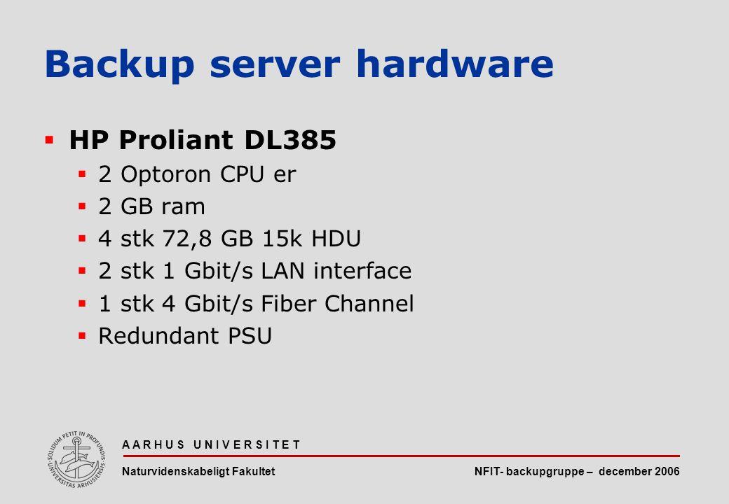 NFIT- backupgruppe – december 2006 A A R H U S U N I V E R S I T E T Naturvidenskabeligt Fakultet  HP Proliant DL385  2 Optoron CPU er  2 GB ram  4 stk 72,8 GB 15k HDU  2 stk 1 Gbit/s LAN interface  1 stk 4 Gbit/s Fiber Channel  Redundant PSU Backup server hardware