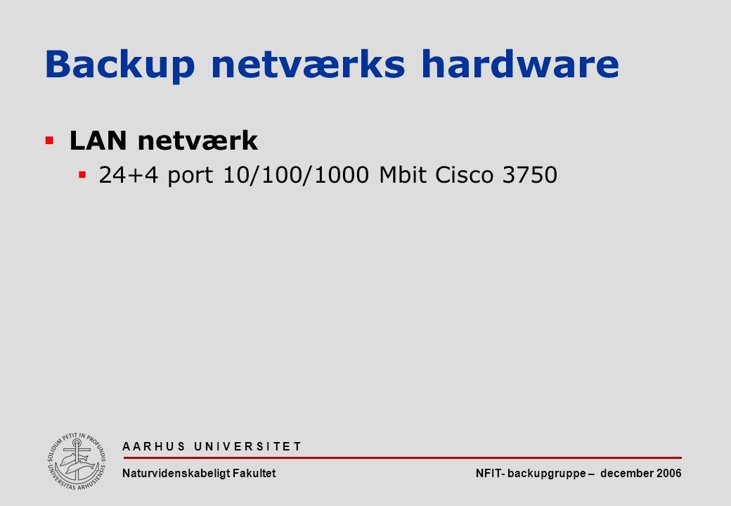 NFIT- backupgruppe – december 2006 A A R H U S U N I V E R S I T E T Naturvidenskabeligt Fakultet  LAN netværk  24+4 port 10/100/1000 Mbit Cisco 3750 Backup netværks hardware
