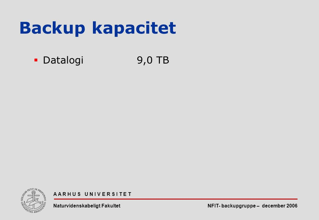 NFIT- backupgruppe – december 2006 A A R H U S U N I V E R S I T E T Naturvidenskabeligt Fakultet  Datalogi9,0 TB Backup kapacitet