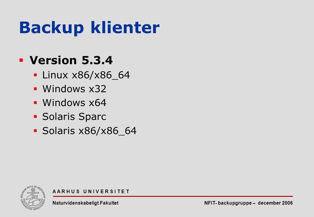 NFIT- backupgruppe – december 2006 A A R H U S U N I V E R S I T E T Naturvidenskabeligt Fakultet  Version 5.3.4  Linux x86/x86_64  Windows x32  Windows x64  Solaris Sparc  Solaris x86/x86_64 Backup klienter