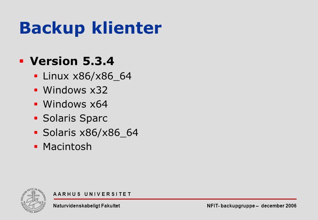NFIT- backupgruppe – december 2006 A A R H U S U N I V E R S I T E T Naturvidenskabeligt Fakultet  Version 5.3.4  Linux x86/x86_64  Windows x32  Windows x64  Solaris Sparc  Solaris x86/x86_64  Macintosh Backup klienter