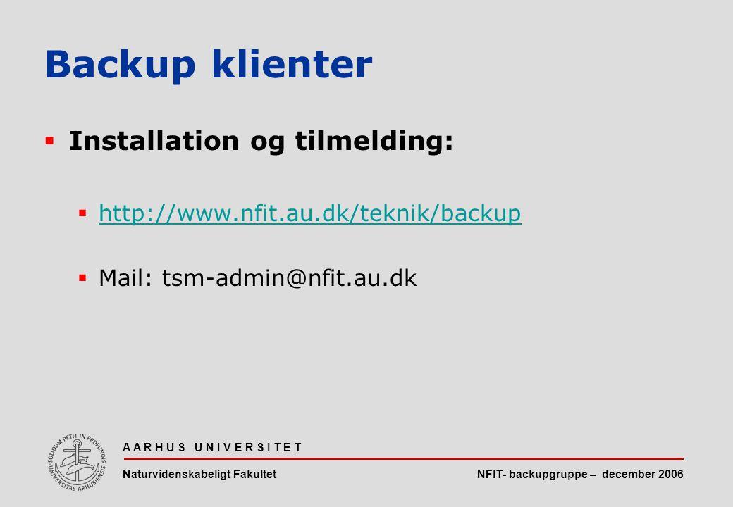 NFIT- backupgruppe – december 2006 A A R H U S U N I V E R S I T E T Naturvidenskabeligt Fakultet  Installation og tilmelding:  http://www.nfit.au.dk/teknik/backup http://www.nfit.au.dk/teknik/backup  Mail: tsm-admin@nfit.au.dk Backup klienter