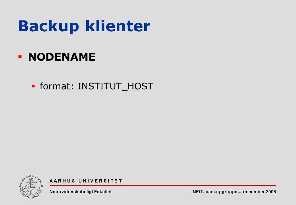 NFIT- backupgruppe – december 2006 A A R H U S U N I V E R S I T E T Naturvidenskabeligt Fakultet  NODENAME  format: INSTITUT_HOST Backup klienter