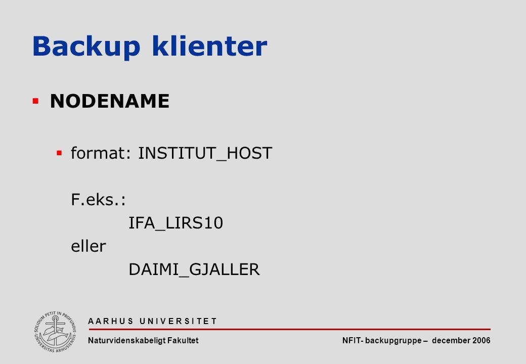 NFIT- backupgruppe – december 2006 A A R H U S U N I V E R S I T E T Naturvidenskabeligt Fakultet  NODENAME  format: INSTITUT_HOST F.eks.: IFA_LIRS10 eller DAIMI_GJALLER Backup klienter