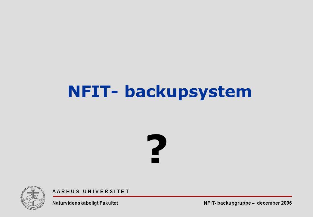 NFIT- backupgruppe – december 2006 A A R H U S U N I V E R S I T E T Naturvidenskabeligt Fakultet NFIT- backupsystem