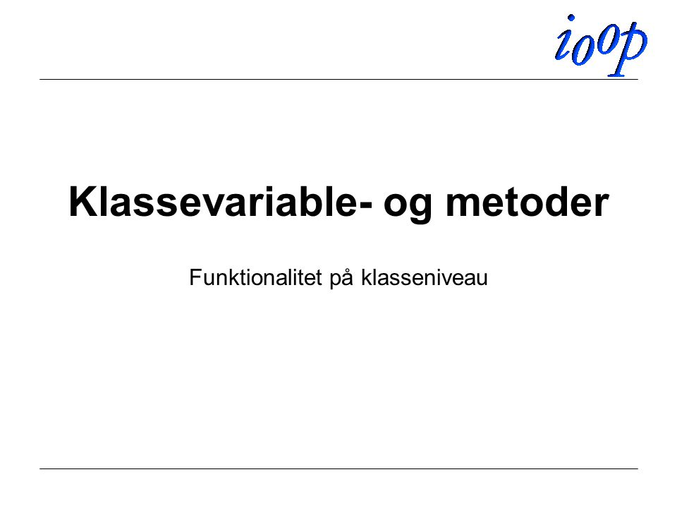 Klassevariable- og metoder Funktionalitet på klasseniveau