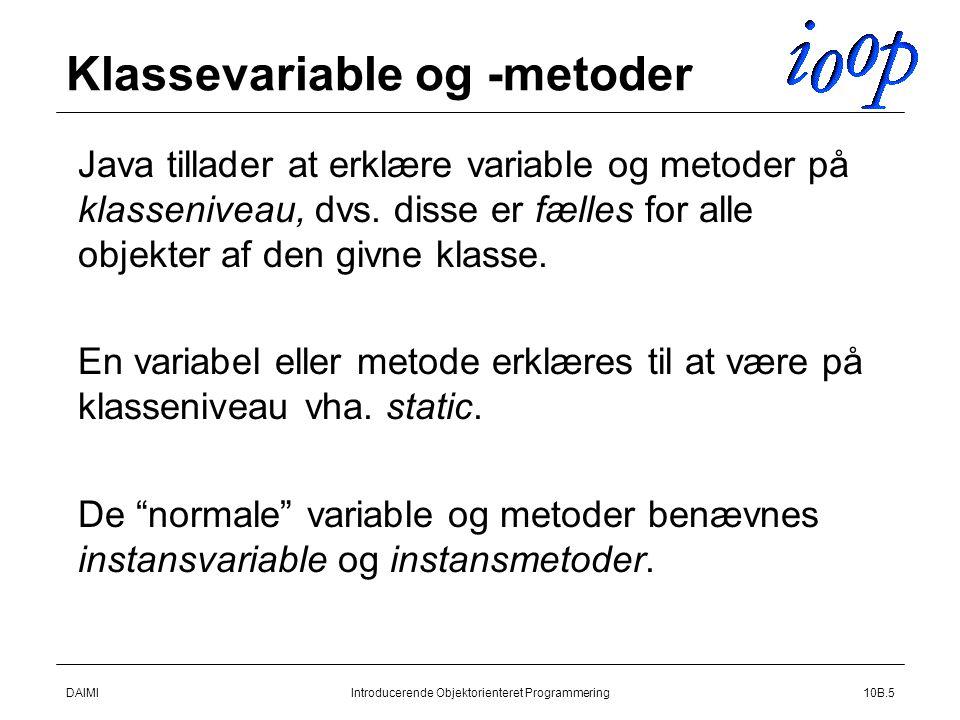 DAIMIIntroducerende Objektorienteret Programmering10B.5 Klassevariable og -metoder  Java tillader at erklære variable og metoder på klasseniveau, dvs.