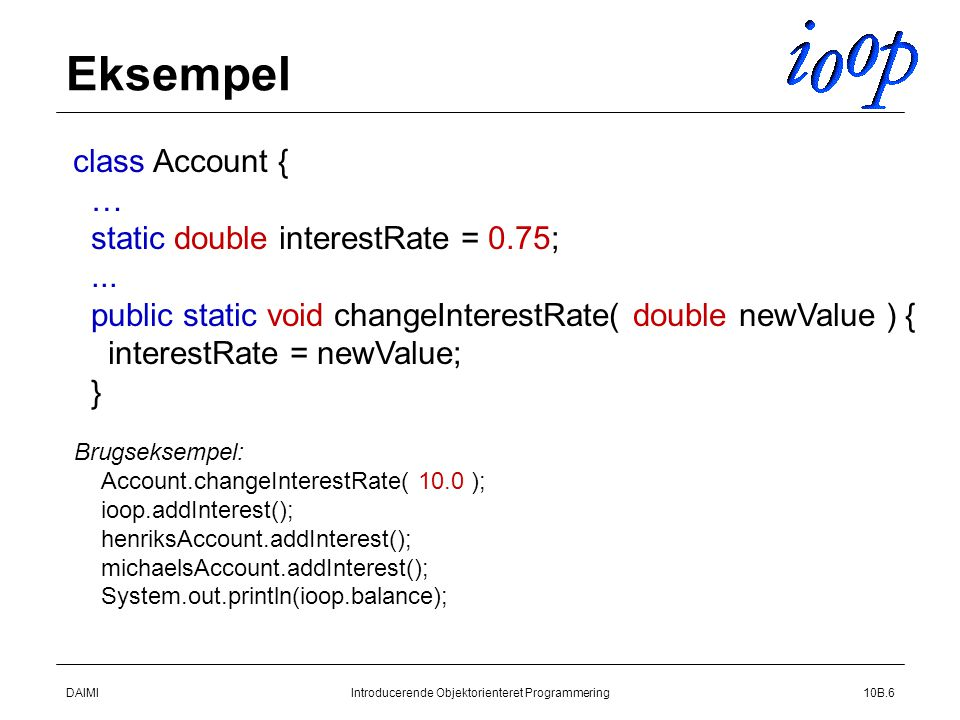 DAIMIIntroducerende Objektorienteret Programmering10B.6 Eksempel class Account { … static double interestRate = 0.75;...
