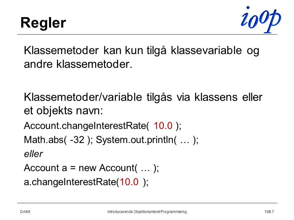 DAIMIIntroducerende Objektorienteret Programmering10B.7 Regler  Klassemetoder kan kun tilgå klassevariable og andre klassemetoder.