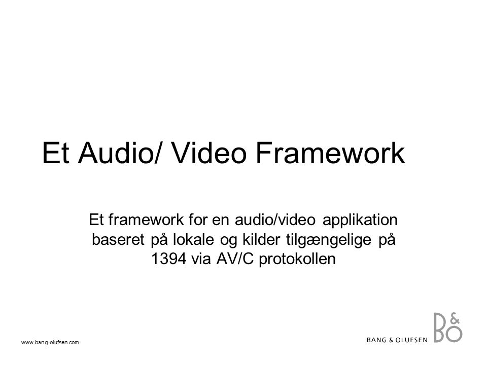 www.bang-olufsen.com Et Audio/ Video Framework Et framework for en audio/video applikation baseret på lokale og kilder tilgængelige på 1394 via AV/C protokollen
