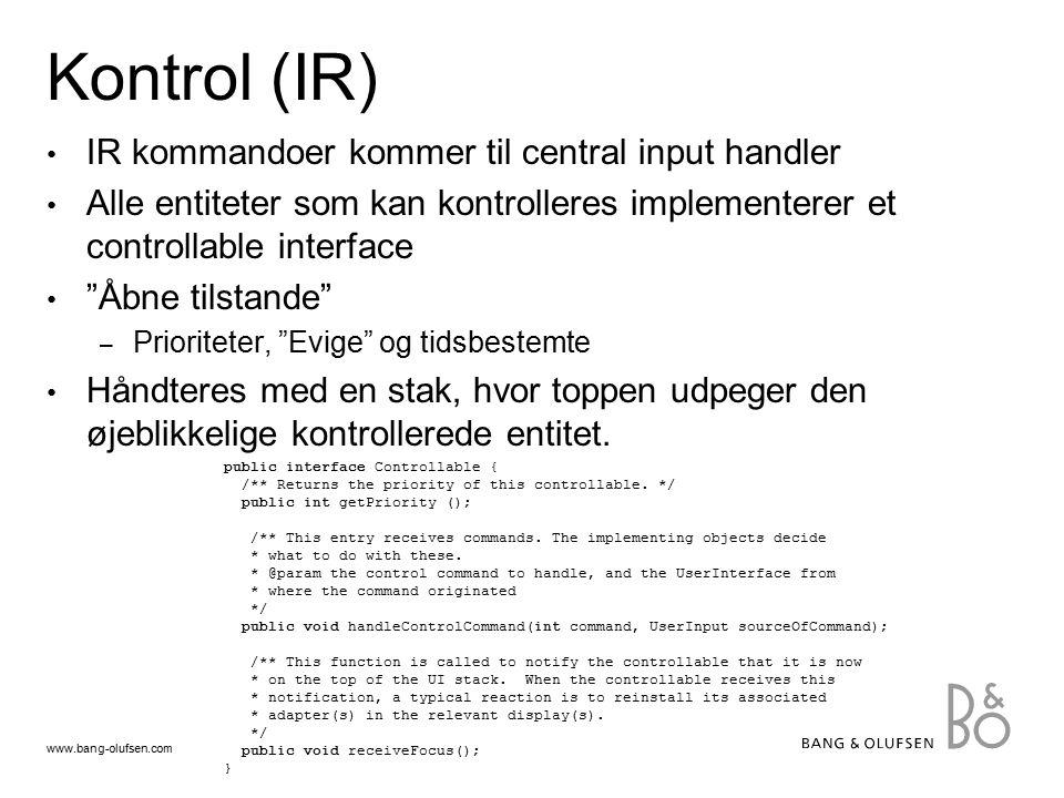 www.bang-olufsen.com Kontrol (IR) IR kommandoer kommer til central input handler Alle entiteter som kan kontrolleres implementerer et controllable interface Åbne tilstande – Prioriteter, Evige og tidsbestemte Håndteres med en stak, hvor toppen udpeger den øjeblikkelige kontrollerede entitet.