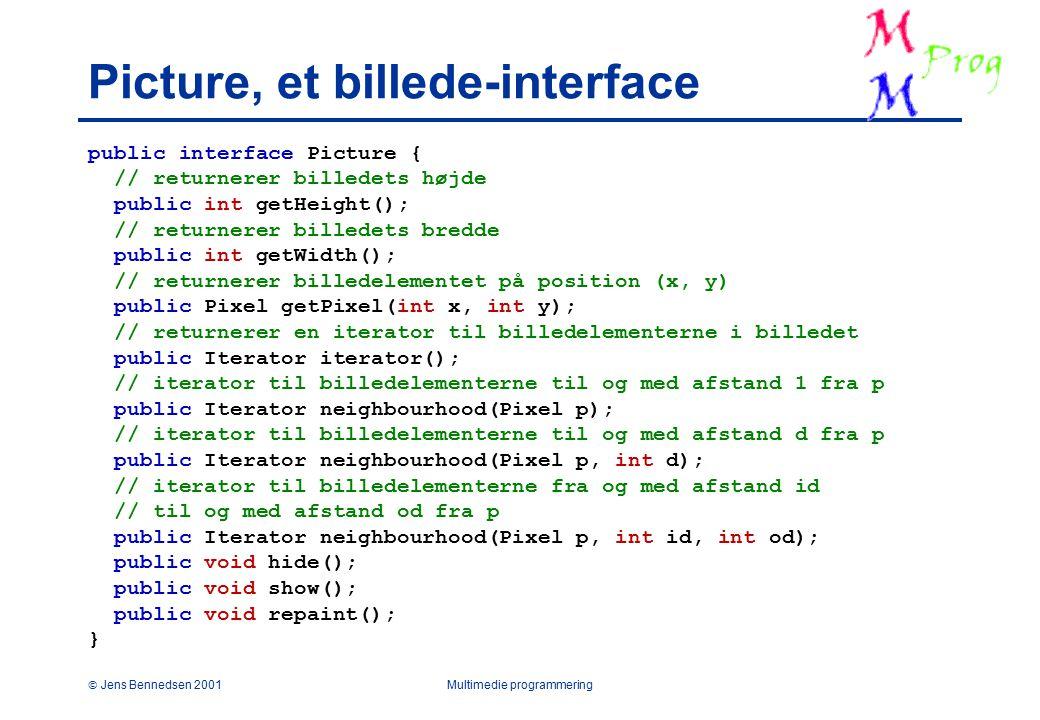  Jens Bennedsen 2001Multimedie programmering Picture, et billede-interface public interface Picture { // returnerer billedets højde public int getHeight(); // returnerer billedets bredde public int getWidth(); // returnerer billedelementet på position (x, y) public Pixel getPixel(int x, int y); // returnerer en iterator til billedelementerne i billedet public Iterator iterator(); // iterator til billedelementerne til og med afstand 1 fra p public Iterator neighbourhood(Pixel p); // iterator til billedelementerne til og med afstand d fra p public Iterator neighbourhood(Pixel p, int d); // iterator til billedelementerne fra og med afstand id // til og med afstand od fra p public Iterator neighbourhood(Pixel p, int id, int od); public void hide(); public void show(); public void repaint(); }
