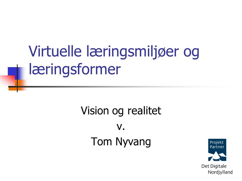 Vision og realitet v. Tom Nyvang Virtuelle læringsmiljøer og læringsformer