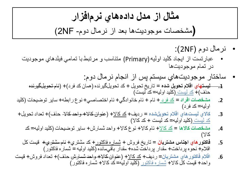 مثال از مدل دادههاي نرمافزار ( مشخصات موجوديتها بعد از نرمال دوم- 2NF) نرمال دوم (2NF): عبارتست از ايجاد کليد اوليه (Primary) متناسب و مرتبط با تمامي فيلدهاي موجوديت در تمام موجوديت  ها ساختار موجوديت  هاي سيستم پس از انجام نرمال دوم : 1.