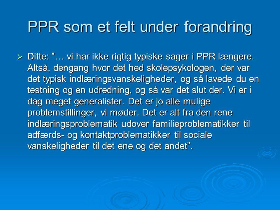 PPR som et felt under forandring  Ditte: … vi har ikke rigtig typiske sager i PPR længere.
