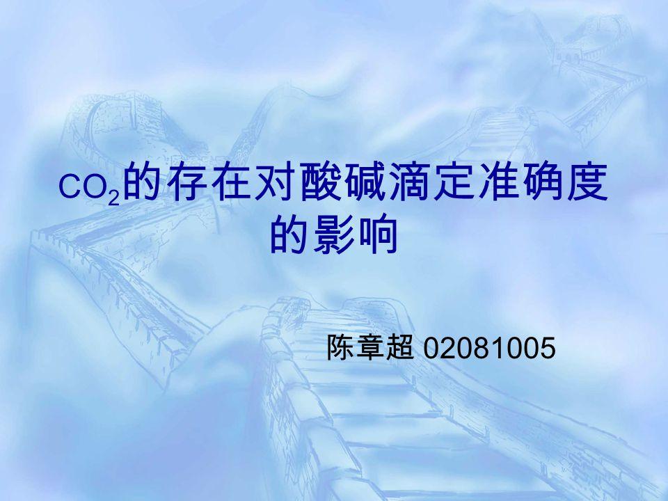 CO 2 的存在对酸碱滴定准确度 的影响 陈章超 02081005