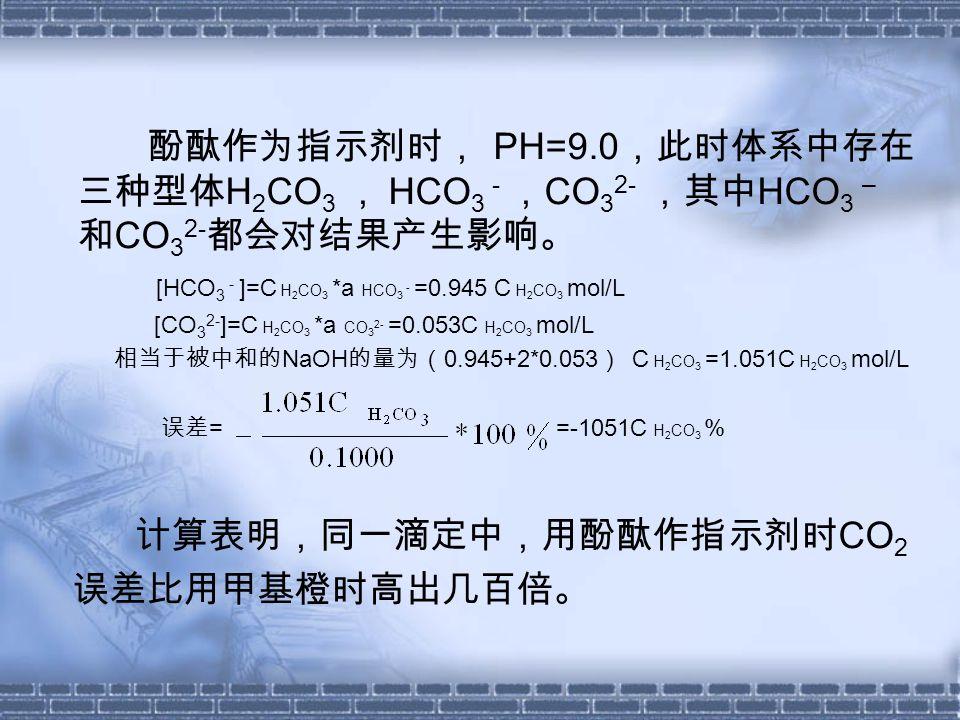 酚酞作为指示剂时, PH=9.0 ,此时体系中存在 三种型体 H 2 CO 3 , HCO 3 - , CO 3 2- ,其中 HCO 3 – 和 CO 3 2- 都会对结果产生影响。 [HCO 3 - ]=C H 2 CO 3 *a HCO 3 - =0.945 C H 2 CO 3 mol/L [CO 3 2- ]=C H 2 CO 3 *a CO 3 2- =0.053C H 2 CO 3 mol/L 相当于被中和的 NaOH 的量为( 0.945+2*0.053 ) C H 2 CO 3 =1.051C H 2 CO 3 mol/L 误差 = =-1051C H 2 CO 3 % 计算表明,同一滴定中,用酚酞作指示剂时 CO 2 误差比用甲基橙时高出几百倍。