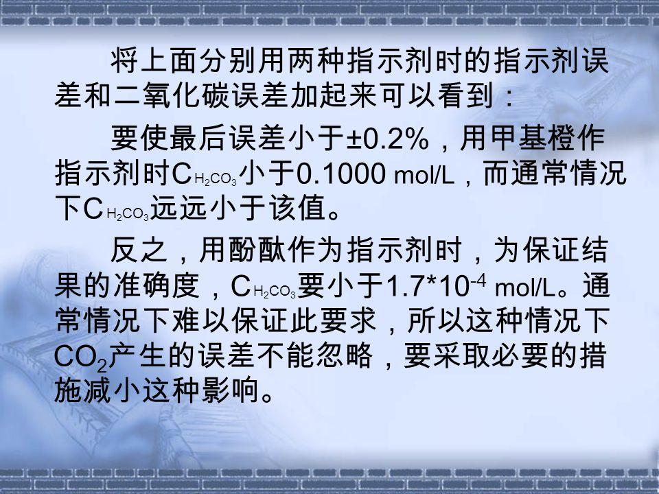 将上面分别用两种指示剂时的指示剂误 差和二氧化碳误差加起来可以看到: 要使最后误差小于 ±0.2% ,用甲基橙作 指示剂时 C H 2 CO 3 小于 0.1000 mol/L , 而通常情况 下 C H 2 CO 3 远远小于该值。 反之,用酚酞作为指示剂时,为保证结 果的准确度, C H 2 CO 3 要小于 1.7*10 -4 mol/L 。 通 常情况下难以保证此要求,所以这种情况下 CO 2 产生的误差不能忽略,要采取必要的措 施减小这种影响。