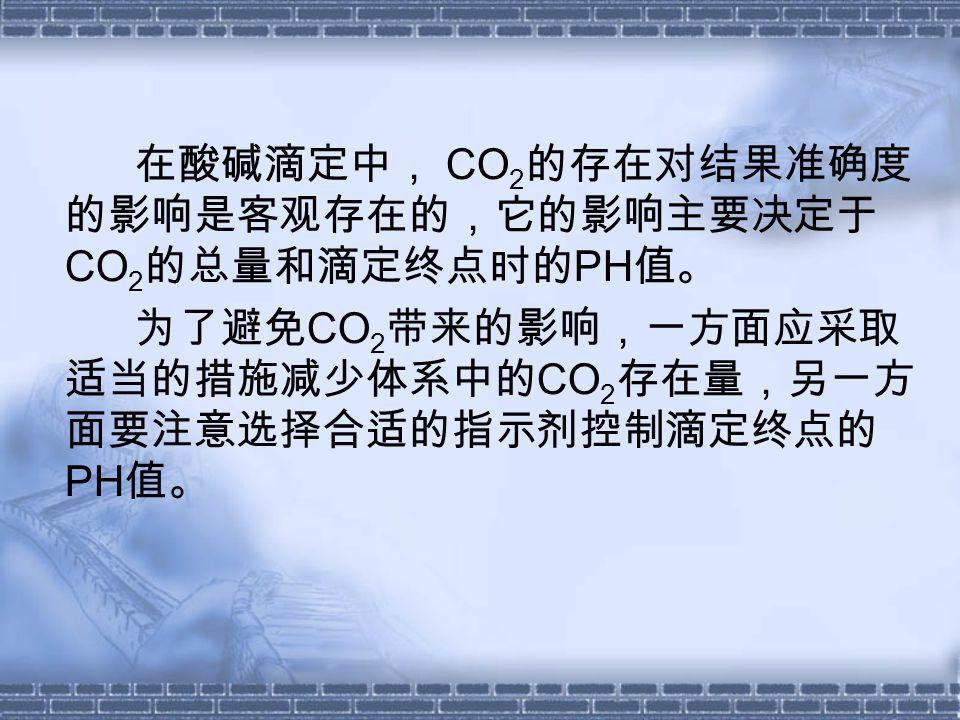 在酸碱滴定中, CO 2 的存在对结果准确度 的影响是客观存在的,它的影响主要决定于 CO 2 的总量和滴定终点时的 PH 值。 为了避免 CO 2 带来的影响,一方面应采取 适当的措施减少体系中的 CO 2 存在量,另一方 面要注意选择合适的指示剂控制滴定终点的 PH 值。