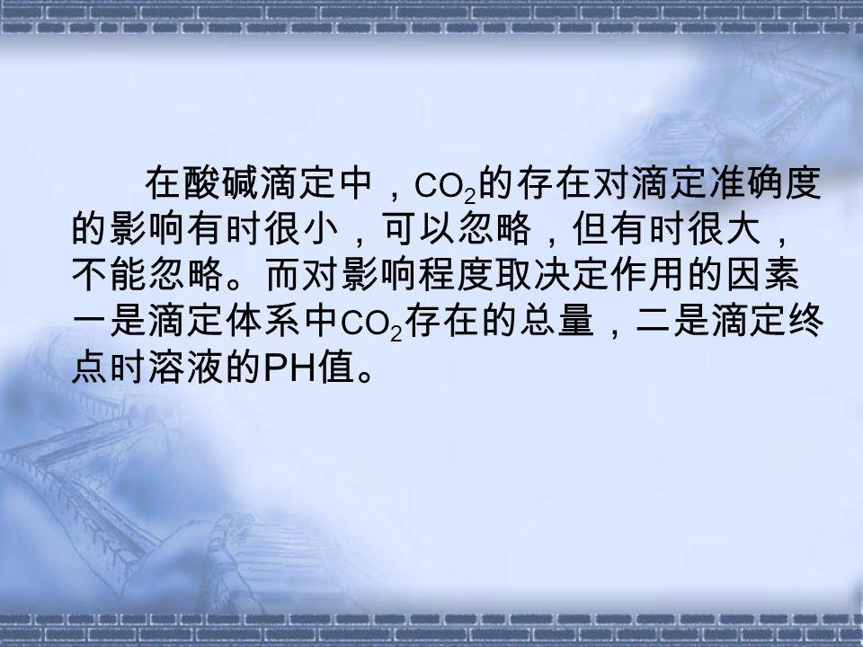 在酸碱滴定中, CO 2 的存在对滴定准确度 的影响有时很小,可以忽略,但有时很大, 不能忽略。而对影响程度取决定作用的因素 一是滴定体系中 CO 2 存在的总量,二是滴定终 点时溶液的 PH 值。