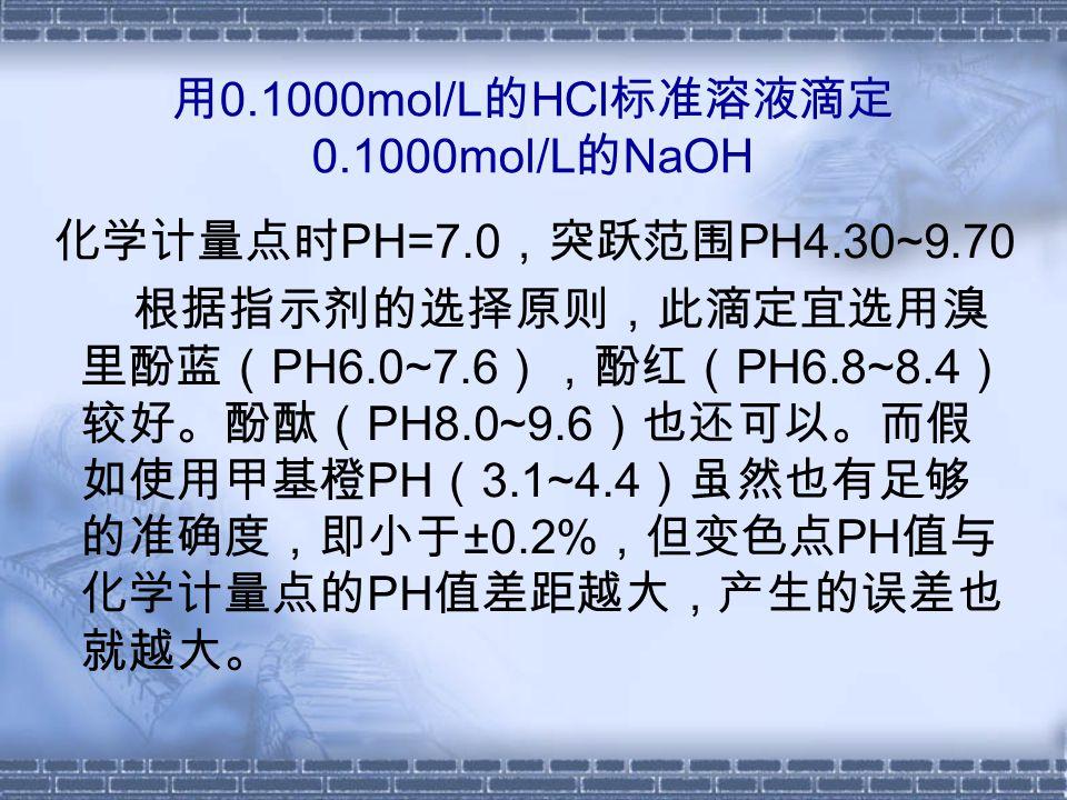 用 0.1000mol/L 的 HCl 标准溶液滴定 0.1000mol/L 的 NaOH 化学计量点时 PH=7.0 ,突跃范围 PH4.30~9.70 根据指示剂的选择原则,此滴定宜选用溴 里酚蓝( PH6.0~7.6 ),酚红( PH6.8~8.4 ) 较好。酚酞( PH8.0~9.6 )也还可以。而假 如使用甲基橙 PH ( 3.1~4.4 )虽然也有足够 的准确度,即小于 ±0.2% ,但变色点 PH 值与 化学计量点的 PH 值差距越大,产生的误差也 就越大。