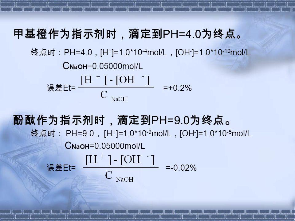 甲基橙作为指示剂时,滴定到 PH=4.0 为终点。 终点时: PH=4.0 , [H + ]=1.0*10 -4 mol/L , [OH - ]=1.0*10 -10 mol/L C NaOH =0.05000mol/L 误差 Et= =+0.2% 酚酞作为指示剂时,滴定到 PH=9.0 为终点 。 终点时: PH=9.0 , [H + ]=1.0*10 -9 mol/L , [OH - ]=1.0*10 -5 mol/L C NaOH =0.05000mol/L 误差 Et= =-0.02%