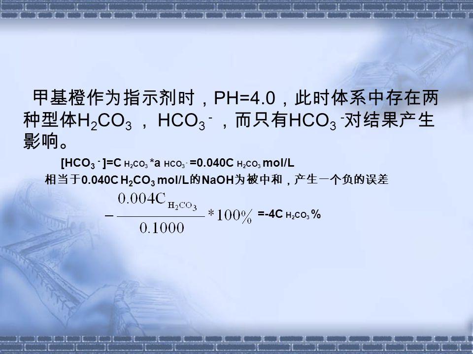 甲基橙作为指示剂时, PH=4.0 ,此时体系中存在两 种型体 H 2 CO 3 , HCO 3 - ,而只有 HCO 3 - 对结果产生 影响。 [HCO 3 - ]=C H 2 CO 3 *a HCO 3 - =0.040C H 2 CO 3 mol/L 相当于 0.040C H 2 CO 3 mol/L 的 NaOH 为被中和,产生一个负的误差 =-4C H 2 CO 3 %