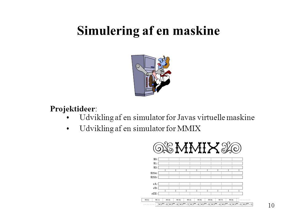 10 Simulering af en maskine Projektideer: Udvikling af en simulator for Javas virtuelle maskine Udvikling af en simulator for MMIX