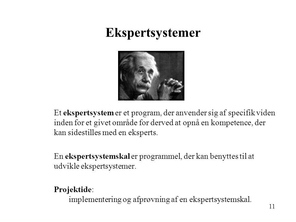 11 Ekspertsystemer Et ekspertsystem er et program, der anvender sig af specifik viden inden for et givet område for derved at opnå en kompetence, der kan sidestilles med en eksperts.