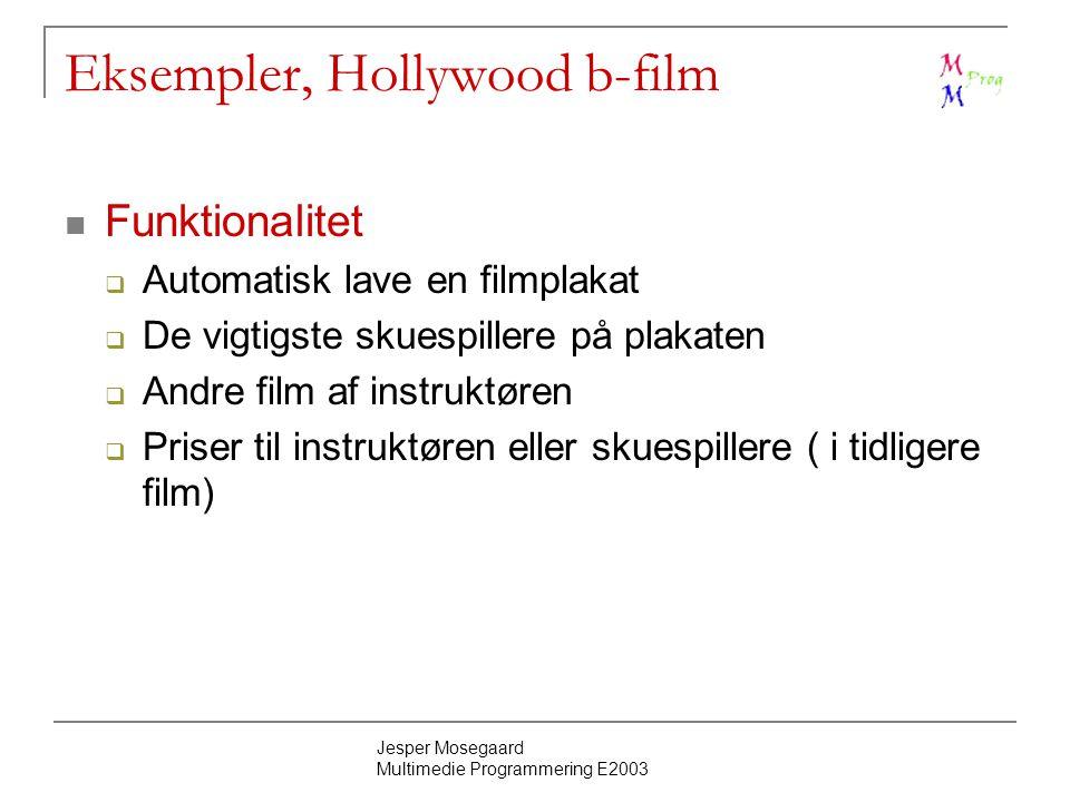 Jesper Mosegaard Multimedie Programmering E2003 Eksempler, Hollywood b-film Funktionalitet  Automatisk lave en filmplakat  De vigtigste skuespillere på plakaten  Andre film af instruktøren  Priser til instruktøren eller skuespillere ( i tidligere film)