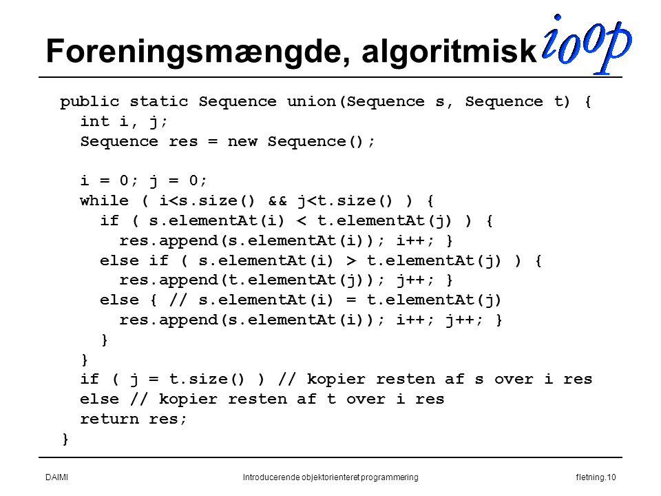 DAIMIIntroducerende objektorienteret programmeringfletning.10 Foreningsmængde, algoritmisk public static Sequence union(Sequence s, Sequence t) { int i, j; Sequence res = new Sequence(); i = 0; j = 0; while ( i<s.size() && j<t.size() ) { if ( s.elementAt(i) < t.elementAt(j) ) { res.append(s.elementAt(i)); i++; } else if ( s.elementAt(i) > t.elementAt(j) ) { res.append(t.elementAt(j)); j++; } else { // s.elementAt(i) = t.elementAt(j) res.append(s.elementAt(i)); i++; j++; } } if ( j = t.size() ) // kopier resten af s over i res else // kopier resten af t over i res return res; }