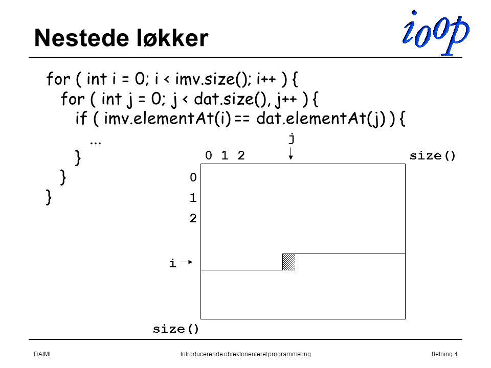 DAIMIIntroducerende objektorienteret programmeringfletning.4 Nestede løkker for ( int i = 0; i < imv.size(); i++ ) { for ( int j = 0; j < dat.size(), j++ ) { if ( imv.elementAt(i) == dat.elementAt(j) ) {...