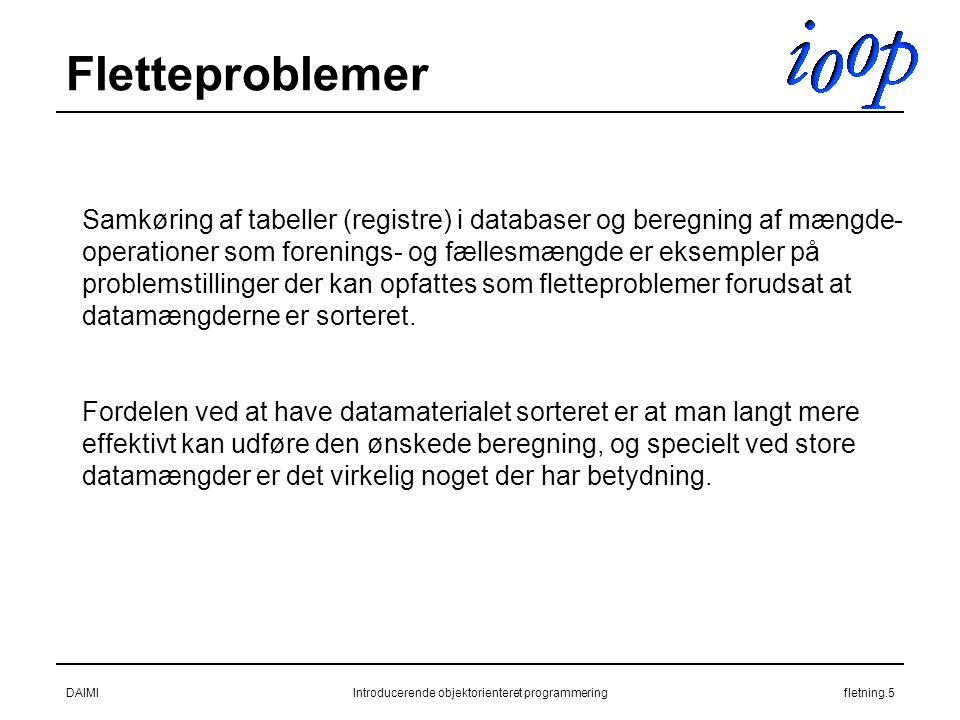 DAIMIIntroducerende objektorienteret programmeringfletning.5 Fletteproblemer Samkøring af tabeller (registre) i databaser og beregning af mængde- operationer som forenings- og fællesmængde er eksempler på problemstillinger der kan opfattes som fletteproblemer forudsat at datamængderne er sorteret.