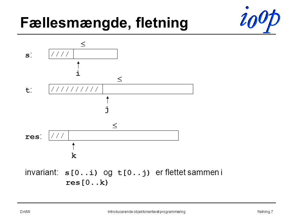 DAIMIIntroducerende objektorienteret programmeringfletning.7 Fællesmængde, fletning s:s: t:t: res : i j k invariant: s[0..i) og t[0..j) er flettet sammen i res[0..k)   