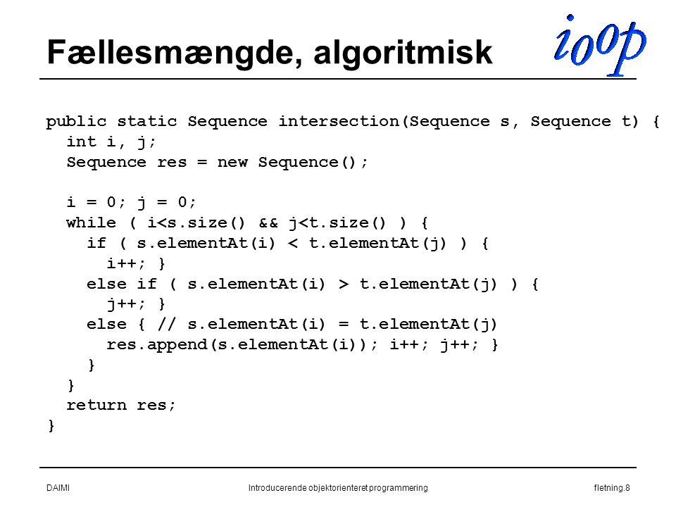 DAIMIIntroducerende objektorienteret programmeringfletning.8 Fællesmængde, algoritmisk public static Sequence intersection(Sequence s, Sequence t) { int i, j; Sequence res = new Sequence(); i = 0; j = 0; while ( i<s.size() && j<t.size() ) { if ( s.elementAt(i) < t.elementAt(j) ) { i++; } else if ( s.elementAt(i) > t.elementAt(j) ) { j++; } else { // s.elementAt(i) = t.elementAt(j) res.append(s.elementAt(i)); i++; j++; } } return res; }