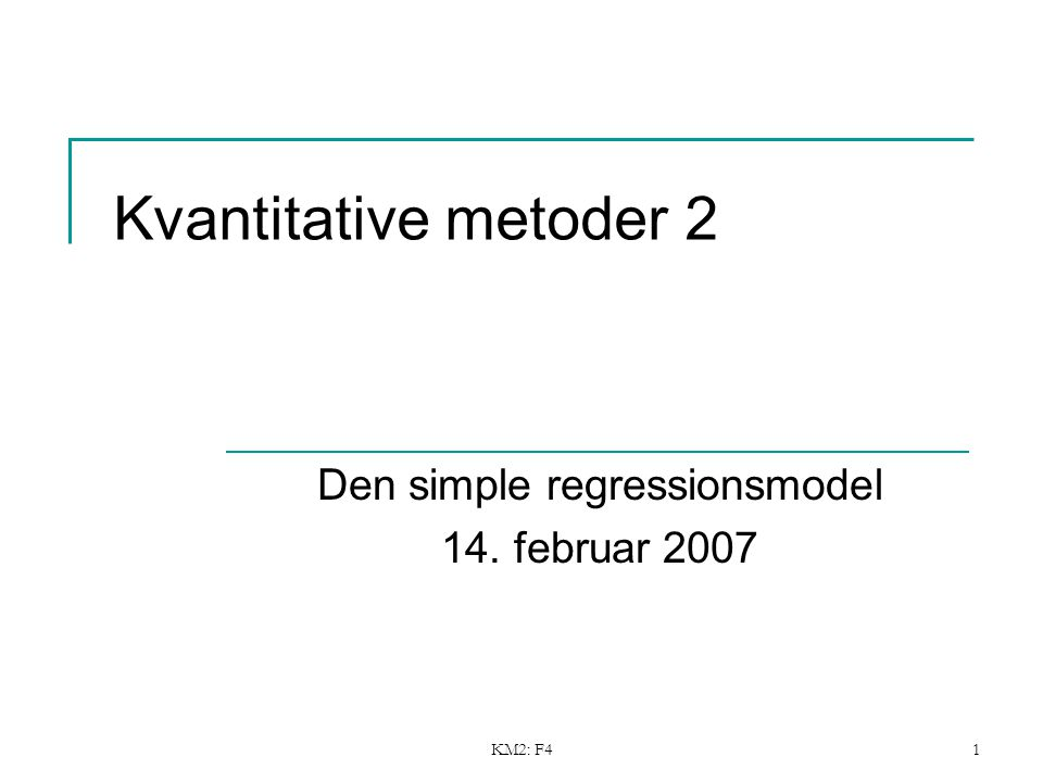 KM2: F41 Kvantitative metoder 2 Den simple regressionsmodel 14. februar 2007