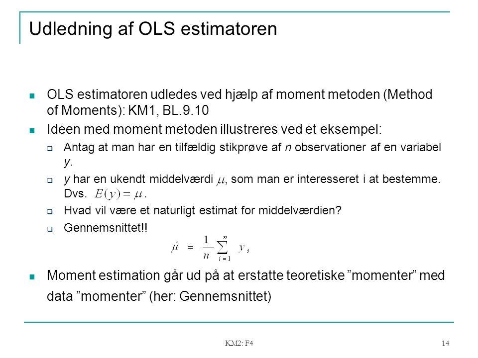 KM2: F4 14 Udledning af OLS estimatoren OLS estimatoren udledes ved hjælp af moment metoden (Method of Moments): KM1, BL.9.10 Ideen med moment metoden illustreres ved et eksempel:  Antag at man har en tilfældig stikprøve af n observationer af en variabel y.