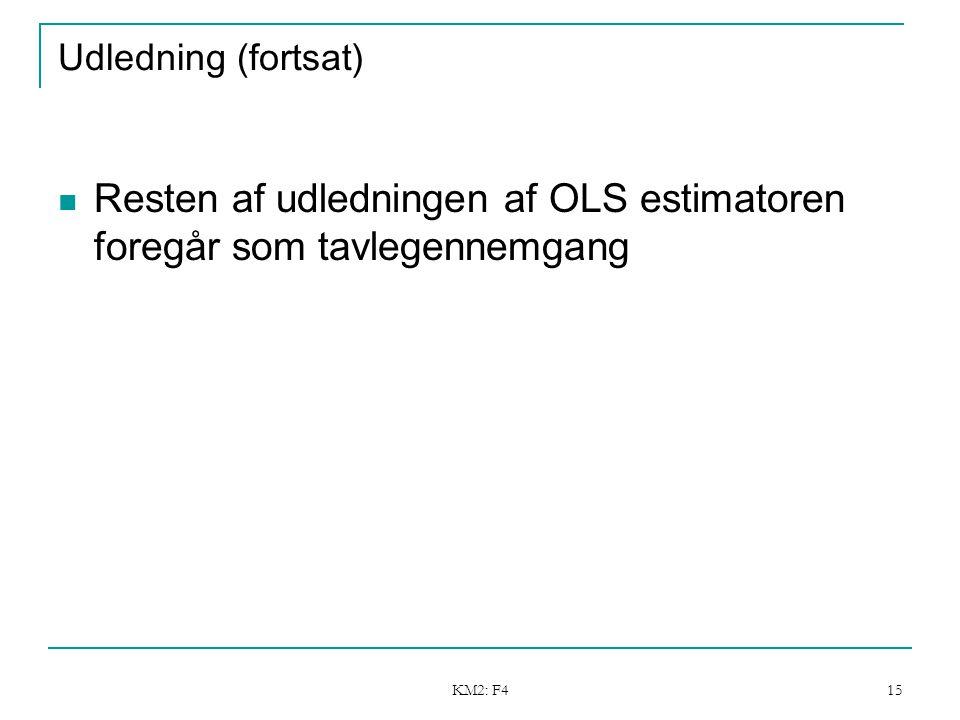 KM2: F4 15 Udledning (fortsat) Resten af udledningen af OLS estimatoren foregår som tavlegennemgang