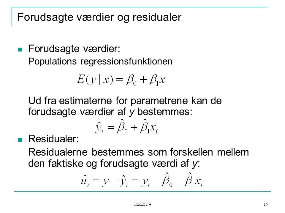 KM2: F4 16 Forudsagte værdier og residualer Forudsagte værdier: Populations regressionsfunktionen Ud fra estimaterne for parametrene kan de forudsagte værdier af y bestemmes: Residualer: Residualerne bestemmes som forskellen mellem den faktiske og forudsagte værdi af y: