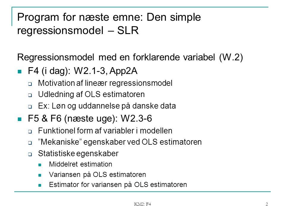 KM2: F4 2 Program for næste emne: Den simple regressionsmodel – SLR Regressionsmodel med en forklarende variabel (W.2) F4 (i dag): W2.1-3, App2A  Motivation af lineær regressionsmodel  Udledning af OLS estimatoren  Ex: Løn og uddannelse på danske data F5 & F6 (næste uge): W2.3-6  Funktionel form af variabler i modellen  Mekaniske egenskaber ved OLS estimatoren  Statistiske egenskaber Middelret estimation Variansen på OLS estimatoren Estimator for variansen på OLS estimatoren