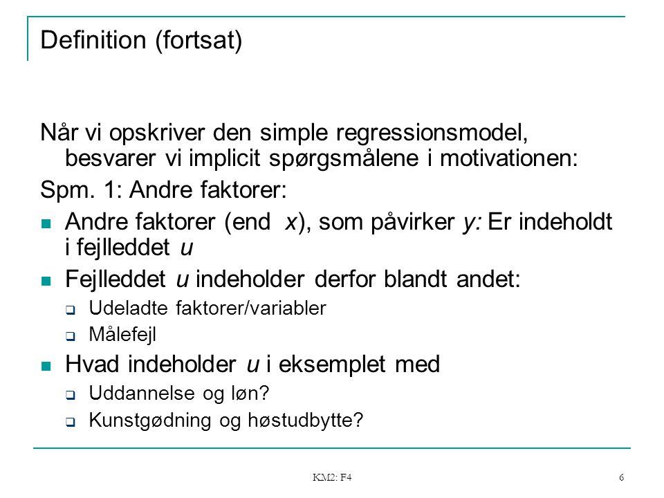 KM2: F4 6 Definition (fortsat) Når vi opskriver den simple regressionsmodel, besvarer vi implicit spørgsmålene i motivationen: Spm.