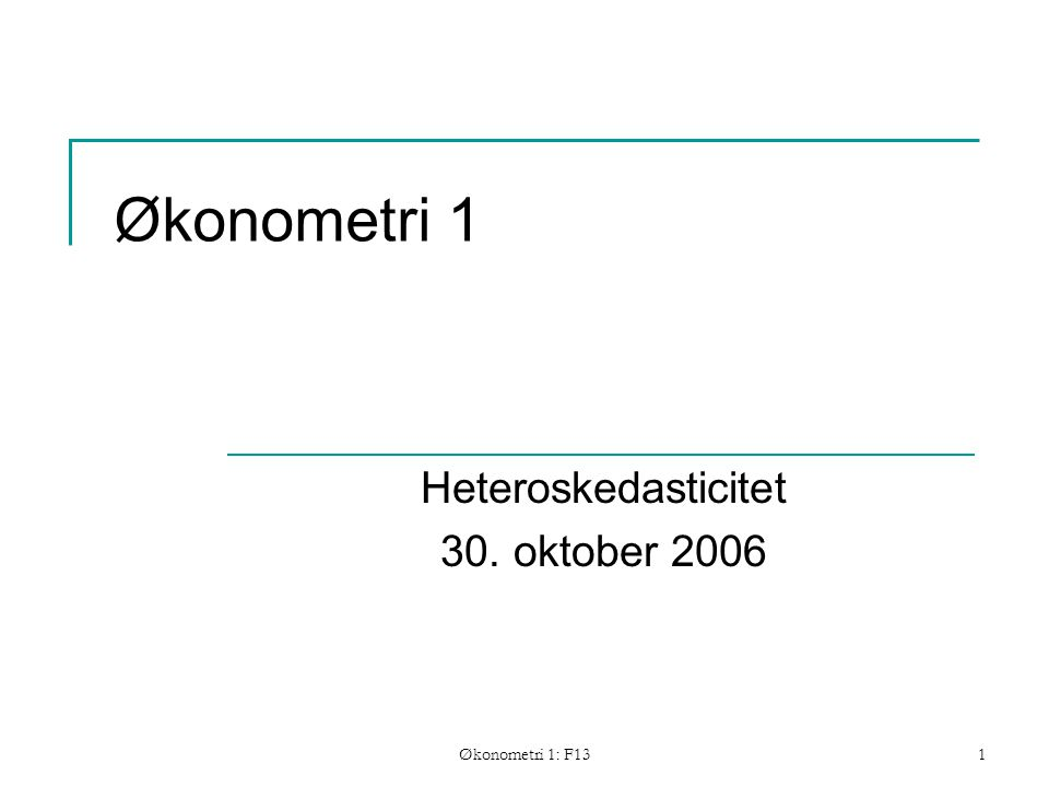 Økonometri 1: F131 Økonometri 1 Heteroskedasticitet 30. oktober 2006