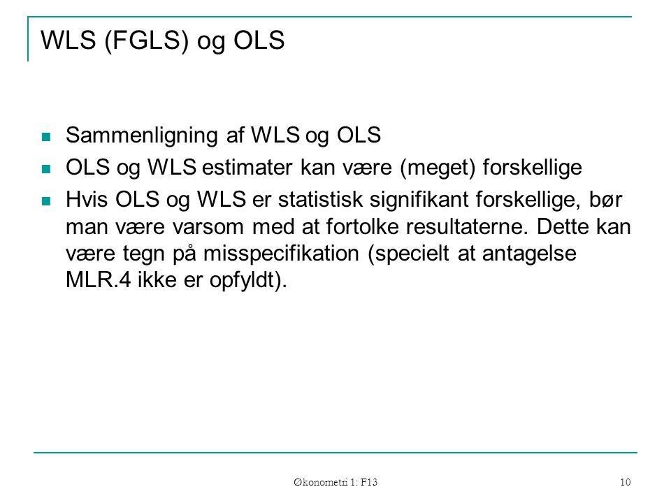 Økonometri 1: F13 10 WLS (FGLS) og OLS Sammenligning af WLS og OLS OLS og WLS estimater kan være (meget) forskellige Hvis OLS og WLS er statistisk signifikant forskellige, bør man være varsom med at fortolke resultaterne.