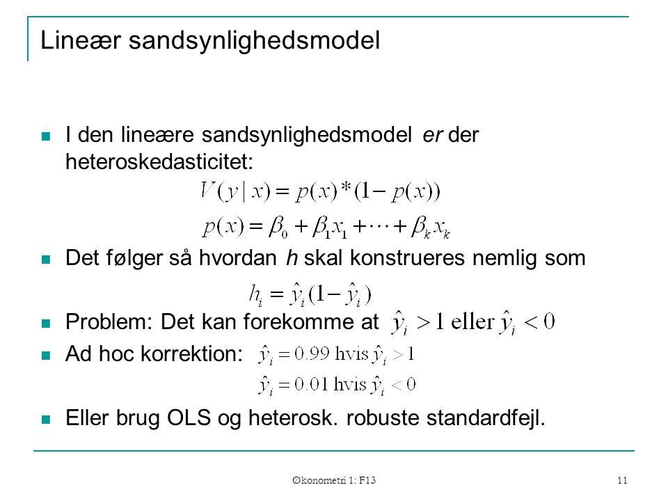 Økonometri 1: F13 11 Lineær sandsynlighedsmodel I den lineære sandsynlighedsmodel er der heteroskedasticitet: Det følger så hvordan h skal konstrueres nemlig som Problem: Det kan forekomme at Ad hoc korrektion: Eller brug OLS og heterosk.