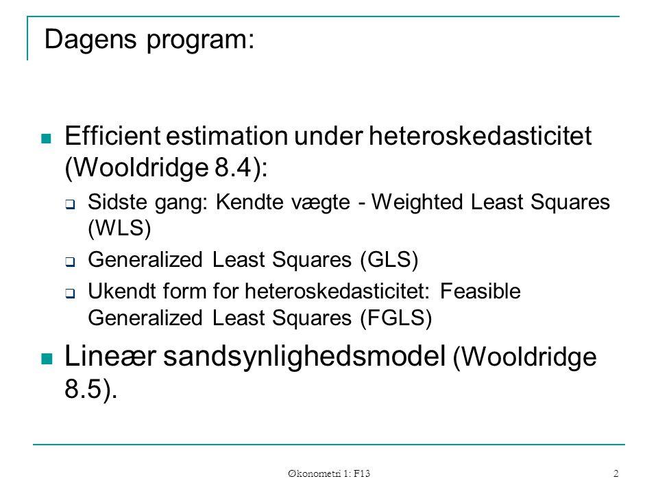 Økonometri 1: F13 2 Dagens program: Efficient estimation under heteroskedasticitet (Wooldridge 8.4):  Sidste gang: Kendte vægte - Weighted Least Squares (WLS)  Generalized Least Squares (GLS)  Ukendt form for heteroskedasticitet: Feasible Generalized Least Squares (FGLS) Lineær sandsynlighedsmodel (Wooldridge 8.5).