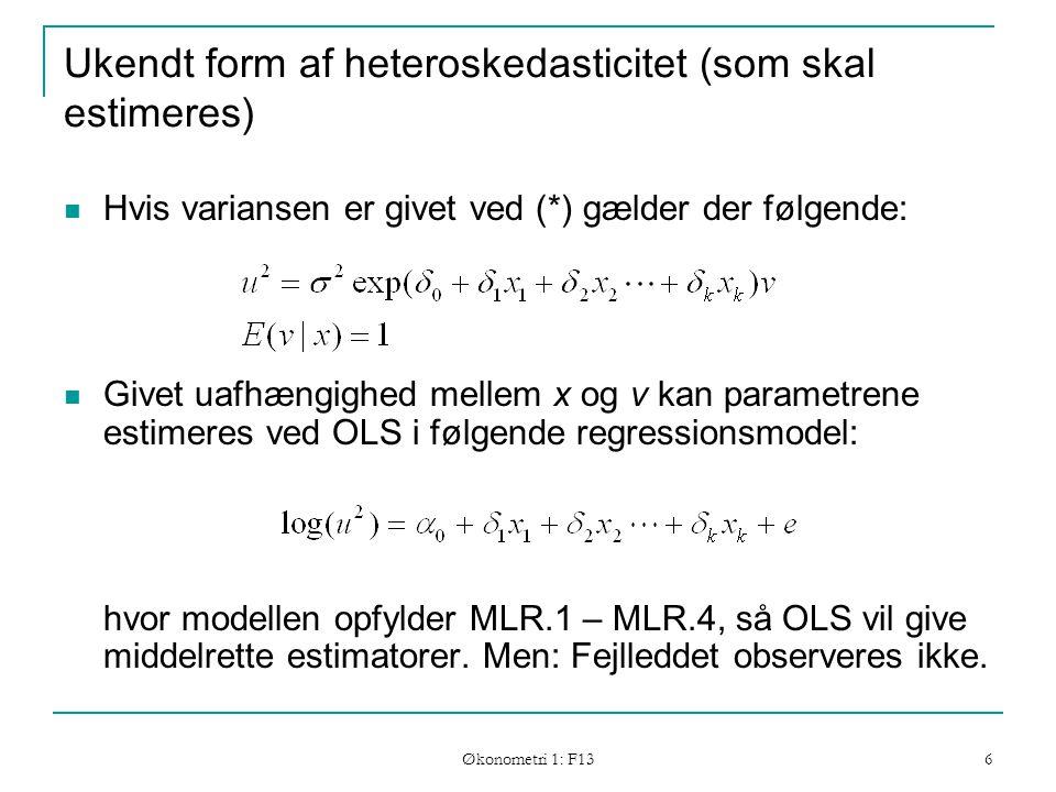 Økonometri 1: F13 6 Ukendt form af heteroskedasticitet (som skal estimeres) Hvis variansen er givet ved (*) gælder der følgende: Givet uafhængighed mellem x og v kan parametrene estimeres ved OLS i følgende regressionsmodel: hvor modellen opfylder MLR.1 – MLR.4, så OLS vil give middelrette estimatorer.
