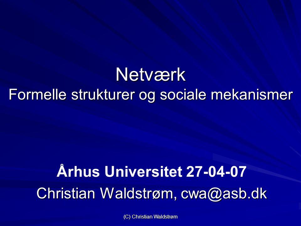 (C) Christian Waldstrøm Netværk Formelle strukturer og sociale mekanismer Århus Universitet 27-04-07 Christian Waldstrøm, cwa@asb.dk