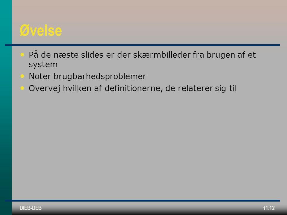 DIEB-DEB11.12 Øvelse På de næste slides er der skærmbilleder fra brugen af et system Noter brugbarhedsproblemer Overvej hvilken af definitionerne, de relaterer sig til