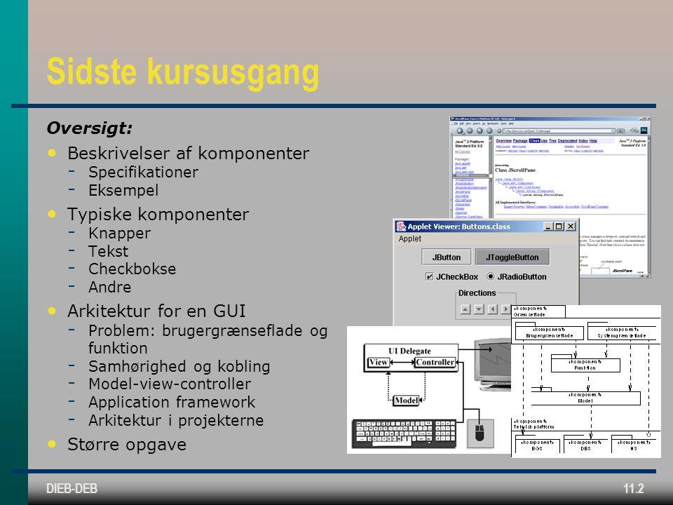 DIEB-DEB11.2 Sidste kursusgang Oversigt: Beskrivelser af komponenter  Specifikationer  Eksempel Typiske komponenter  Knapper  Tekst  Checkbokse  Andre Arkitektur for en GUI  Problem: brugergrænseflade og funktion  Samhørighed og kobling  Model-view-controller  Application framework  Arkitektur i projekterne Større opgave