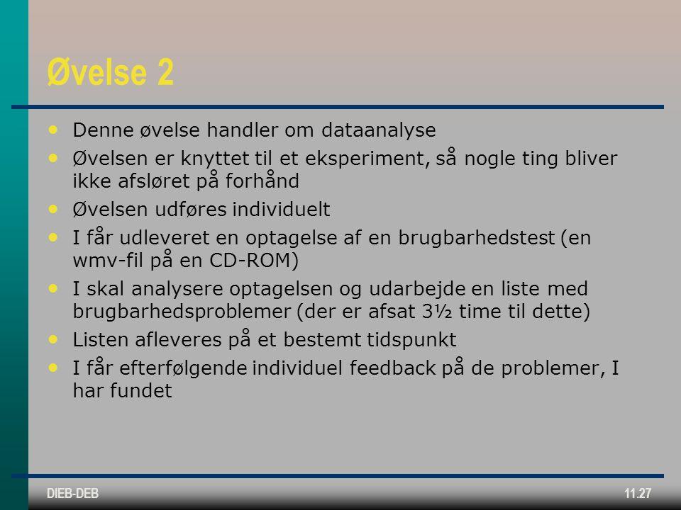 DIEB-DEB11.27 Øvelse 2 Denne øvelse handler om dataanalyse Øvelsen er knyttet til et eksperiment, så nogle ting bliver ikke afsløret på forhånd Øvelsen udføres individuelt I får udleveret en optagelse af en brugbarhedstest (en wmv-fil på en CD-ROM) I skal analysere optagelsen og udarbejde en liste med brugbarhedsproblemer (der er afsat 3½ time til dette) Listen afleveres på et bestemt tidspunkt I får efterfølgende individuel feedback på de problemer, I har fundet